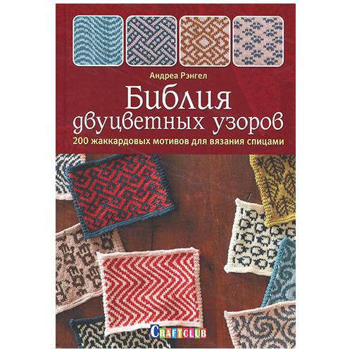 Книга. Библия двуцветных узоров:200 жаккардовых мотивов для вязания спицами.Андреа Рэнгел.